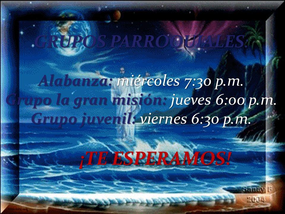 GRUPOS PARROQUIALES: Alabanza: miércoles 7:30 p.m. Grupo la gran misión: jueves 6:00 p.m. Grupo juvenil: viernes 6:30 p.m. ¡TE ESPERAMOS!