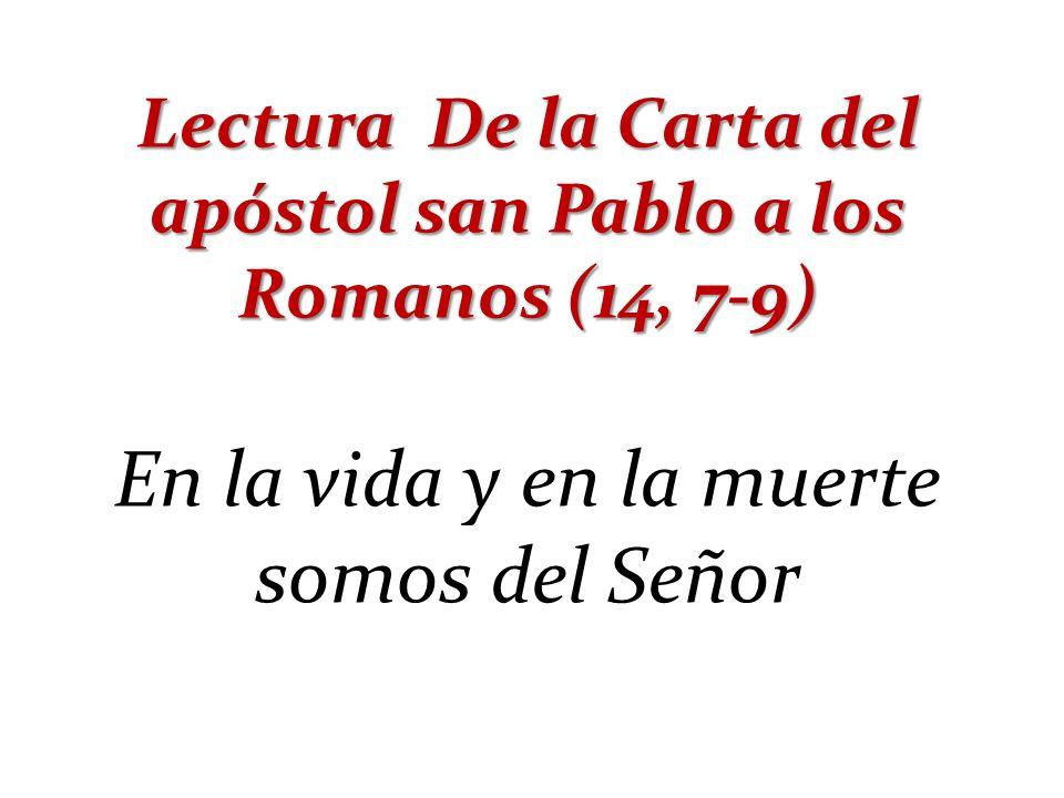 Lectura De la Carta del apóstol san Pablo a los Romanos (14, 7-9) En la vida y en la muerte somos del Señor