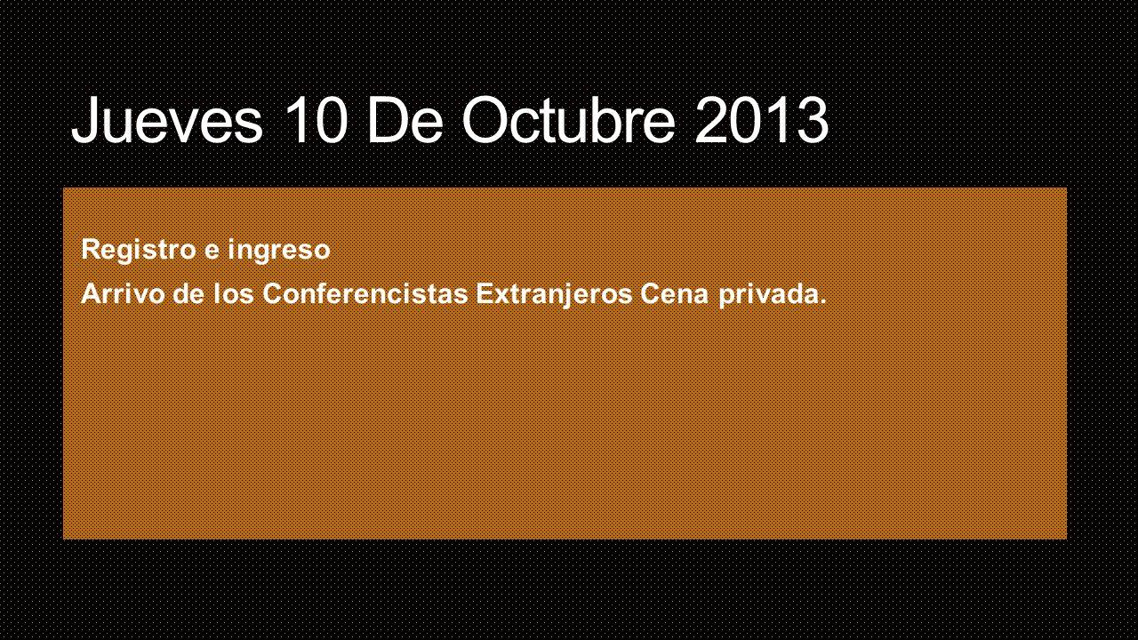 Jueves 10 De Octubre 2013 Registro e ingreso Arrivo de los Conferencistas Extranjeros Cena privada.