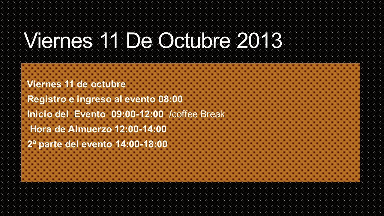 Sábado 12 De Octubre 2013 Registro e ingreso al evento 08:00 Inicio del evento 09:00-12:00 / coffee Break Hora de Almuerzo 12:00-14:00 2ª parte del evento 14:00-18:00