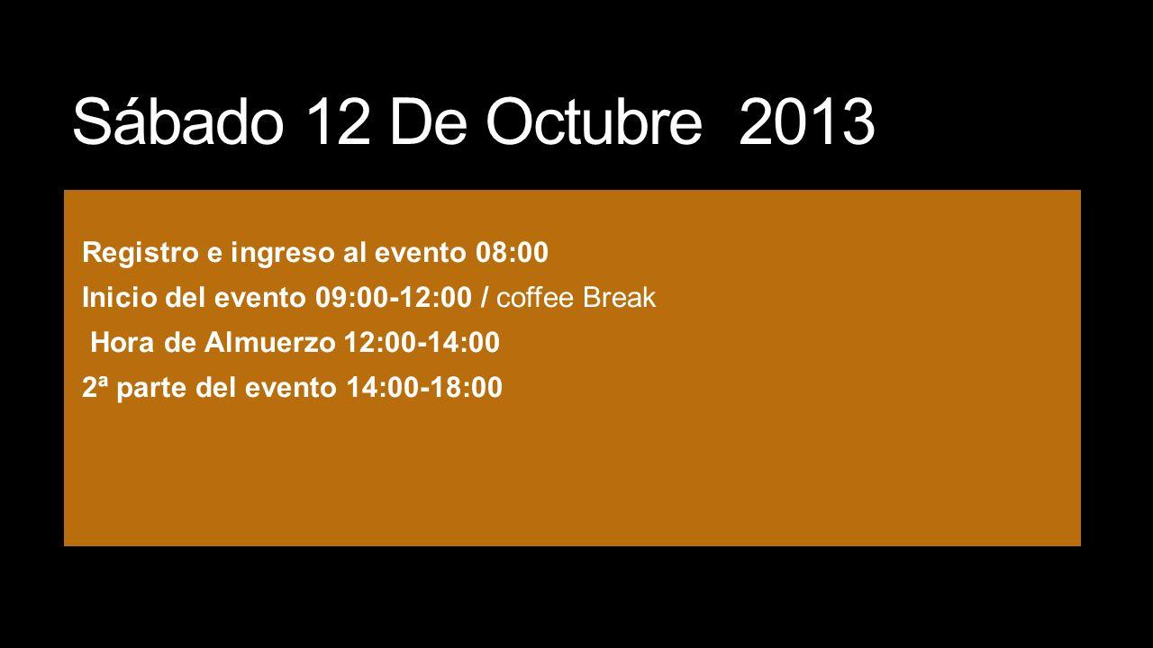 Sábado 12 De Octubre 2013 Registro e ingreso al evento 08:00 Inicio del evento 09:00-12:00 / coffee Break Hora de Almuerzo 12:00-14:00 2ª parte del ev