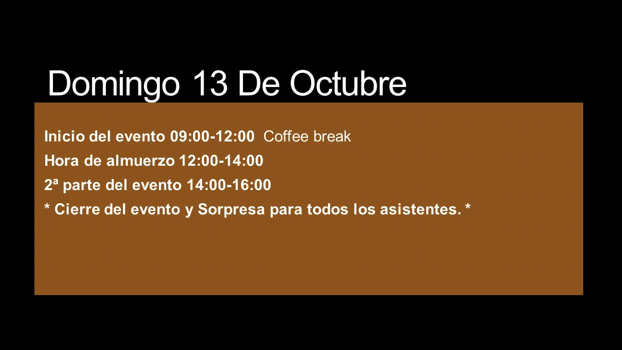 Domingo 13 De Octubre Inicio del evento 09:00-12:00 Coffee break Hora de almuerzo 12:00-14:00 2ª parte del evento 14:00-16:00 * Cierre del evento y So