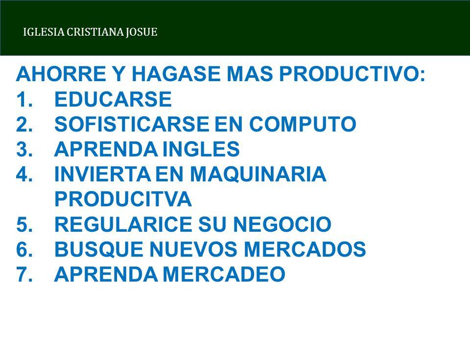 IGLESIA CRISTIANA JOSUE AHORRE Y HAGASE MAS PRODUCTIVO: 1.EDUCARSE 2.SOFISTICARSE EN COMPUTO 3.APRENDA INGLES 4.INVIERTA EN MAQUINARIA PRODUCITVA 5.REGULARICE SU NEGOCIO 6.BUSQUE NUEVOS MERCADOS 7.APRENDA MERCADEO