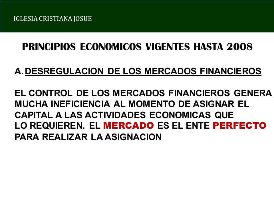IGLESIA CRISTIANA JOSUE PRINCIPIOS ECONOMICOS VIGENTES HASTA 2008 A.DESREGULACION DE LOS MERCADOS FINANCIEROS EL CONTROL DE LOS MERCADOS FINANCIEROS GENERA MUCHA INEFICIENCIA AL MOMENTO DE ASIGNAR EL CAPITAL A LAS ACTIVIDADES ECONOMICAS QUE LO REQUIEREN.