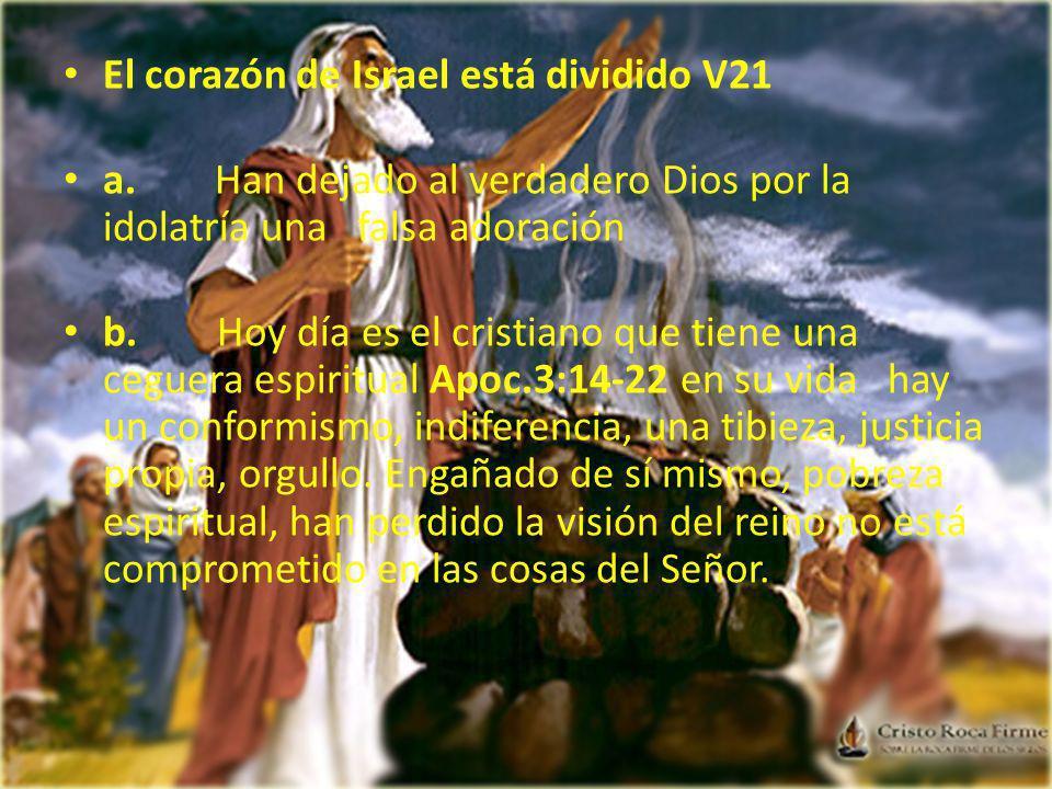 El corazón de Israel está dividido V21 a. Han dejado al verdadero Dios por la idolatría una falsa adoración b. Hoy día es el cristiano que tiene una c