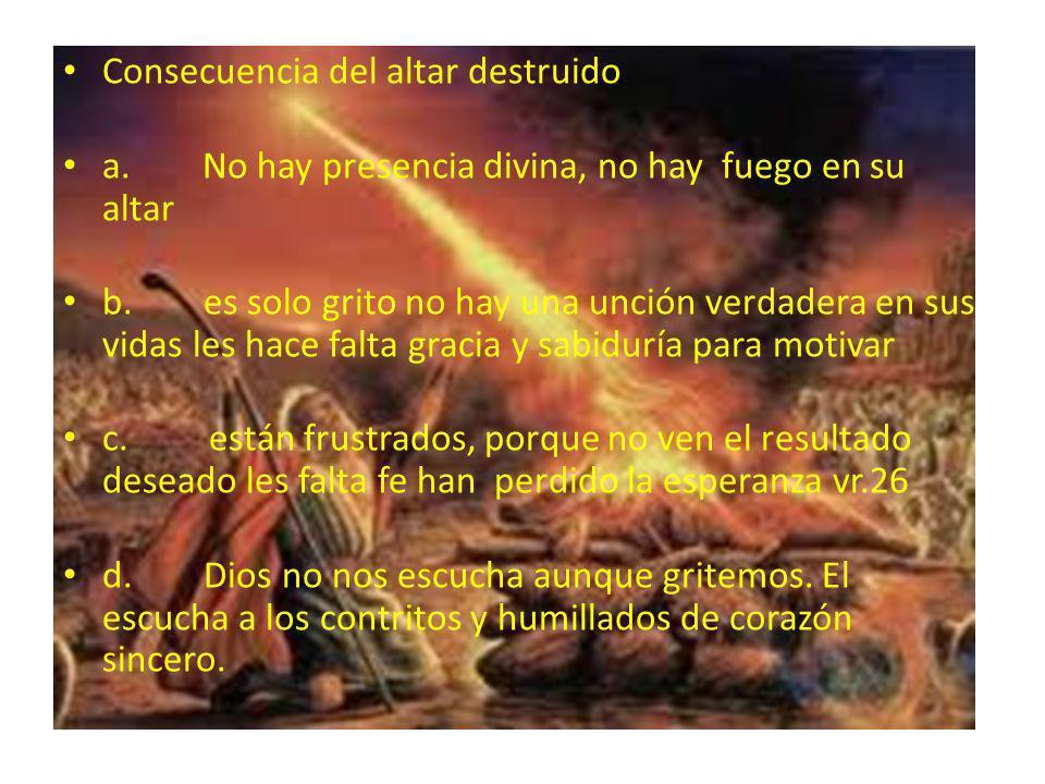 Consecuencia del altar destruido a. No hay presencia divina, no hay fuego en su altar b. es solo grito no hay una unción verdadera en sus vidas les ha