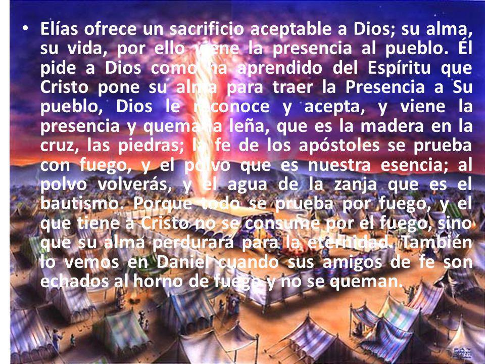 Elías ofrece un sacrificio aceptable a Dios; su alma, su vida, por ello viene la presencia al pueblo. Él pide a Dios como ha aprendido del Espíritu qu