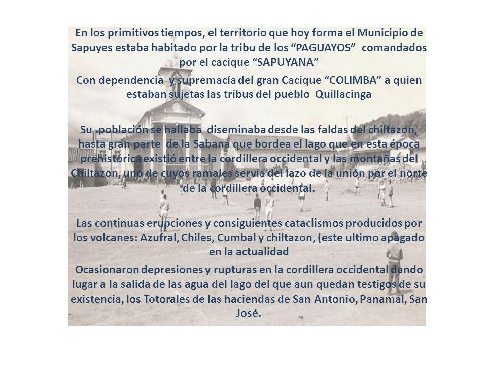 En los primitivos tiempos, el territorio que hoy forma el Municipio de Sapuyes estaba habitado por la tribu de los PAGUAYOS comandados por el cacique
