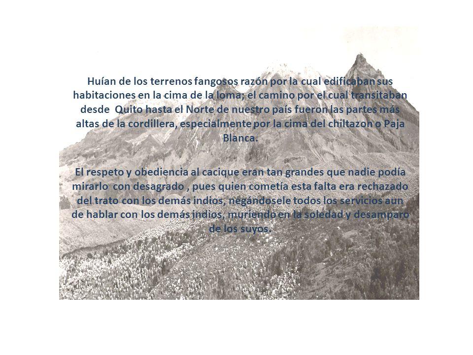 Huían de los terrenos fangosos razón por la cual edificaban sus habitaciones en la cima de la loma; el camino por el cual transitaban desde Quito hast