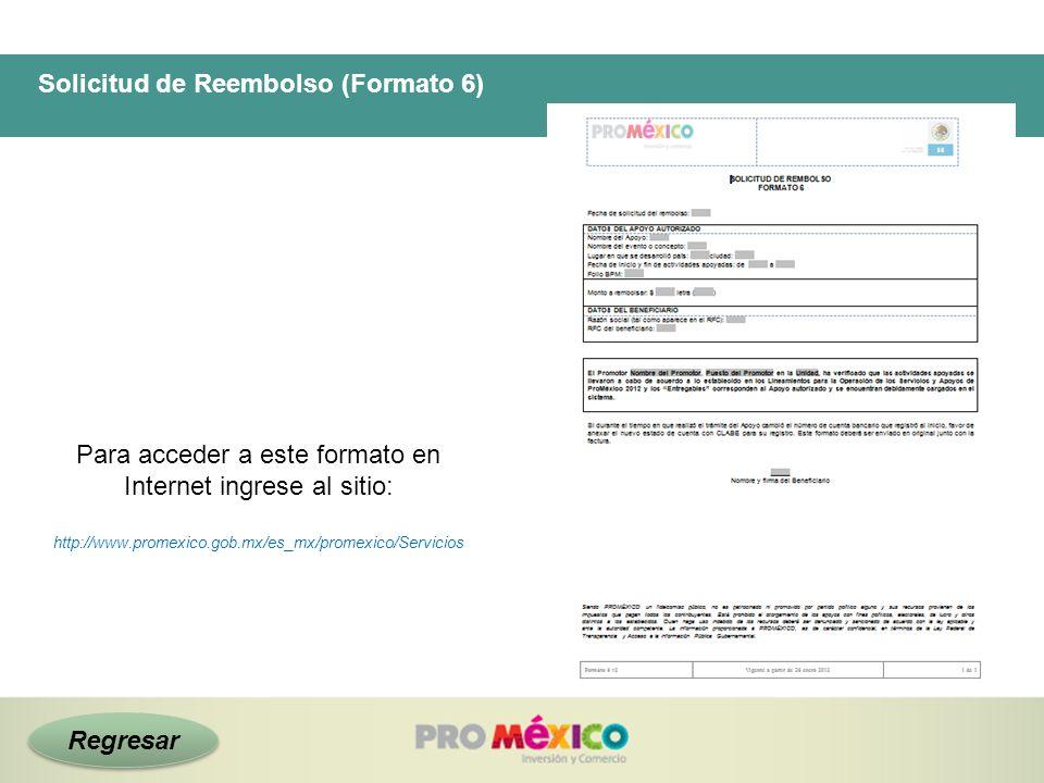 Solicitud de Reembolso (Formato 6) Para acceder a este formato en Internet ingrese al sitio: http://www.promexico.gob.mx/es_mx/promexico/Servicios Reg