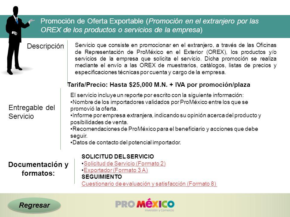 Regresar Descripción Tarifa/Precio: Hasta $25,000 M.N. + IVA por promoción/plaza Promoción de Oferta Exportable (Promoción en el extranjero por las OR