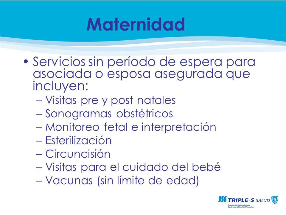 Servicios sin período de espera para asociada o esposa asegurada que incluyen: –Visitas pre y post natales –Sonogramas obstétricos –Monitoreo fetal e