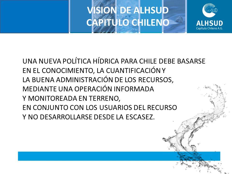 VISION DE ALHSUD CAPITULO CHILENO UNA NUEVA POLÍTICA HÍDRICA PARA CHILE DEBE BASARSE EN EL CONOCIMIENTO, LA CUANTIFICACIÓN Y LA BUENA ADMINISTRACIÓN DE LOS RECURSOS, MEDIANTE UNA OPERACIÓN INFORMADA Y MONITOREADA EN TERRENO, EN CONJUNTO CON LOS USUARIOS DEL RECURSO Y NO DESARROLLARSE DESDE LA ESCASEZ.