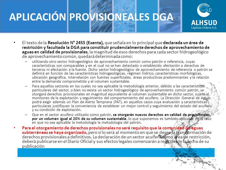 APLICACIÓN PROVISIONEALES DGA El texto de la Resolución N° 2455 (Exenta), que señala en lo principal que declarada un área de restricción y facultada la DGA para constituir prudencialmente derechos de aprovechamiento de aguas en calidad de provisionales, la magnitud de esos derechos para cada sector hidrogeológico de aprovechamiento común, quedará determinada como: – utilizando otro sector hidrogeológico de aprovechamiento común como patrón o referencia, cuyas características son comparables y en el cual no se han detectado o establecido afectación a derechos de terceros ni afectación a la fuente.