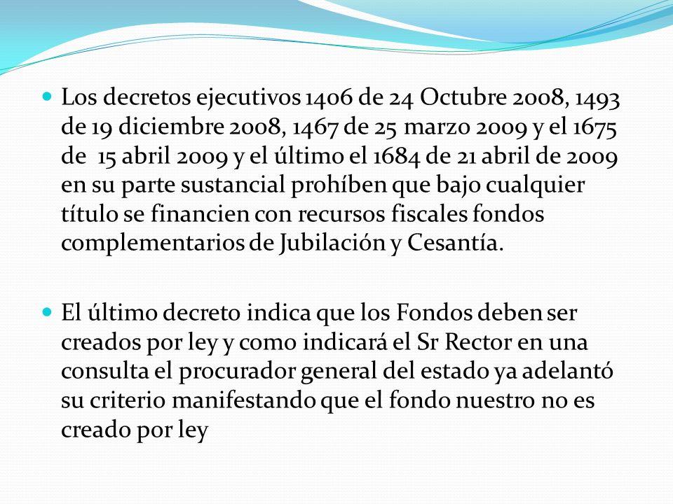 Los decretos ejecutivos 1406 de 24 Octubre 2008, 1493 de 19 diciembre 2008, 1467 de 25 marzo 2009 y el 1675 de 15 abril 2009 y el último el 1684 de 21 abril de 2009 en su parte sustancial prohíben que bajo cualquier título se financien con recursos fiscales fondos complementarios de Jubilación y Cesantía.