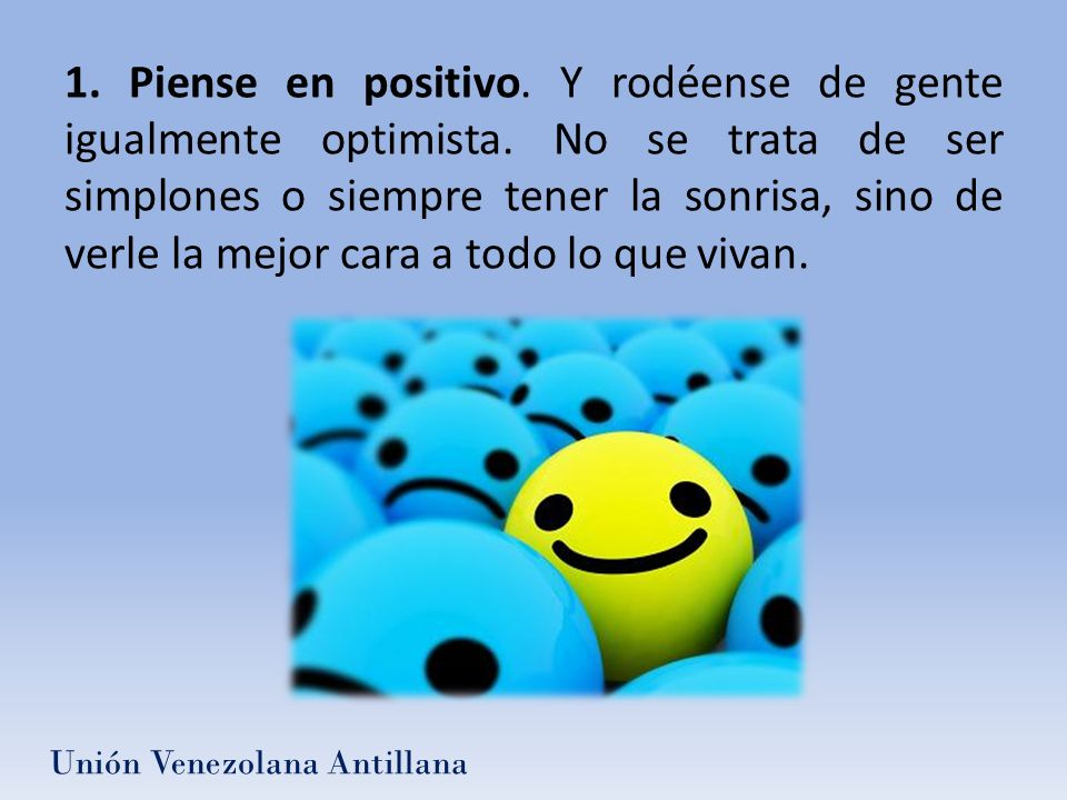 1. Piense en positivo. Y rodéense de gente igualmente optimista. No se trata de ser simplones o siempre tener la sonrisa, sino de verle la mejor cara