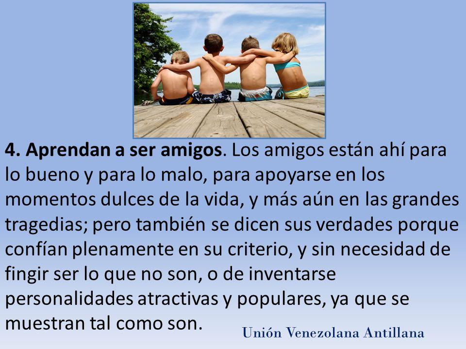 4. Aprendan a ser amigos. Los amigos están ahí para lo bueno y para lo malo, para apoyarse en los momentos dulces de la vida, y más aún en las grandes