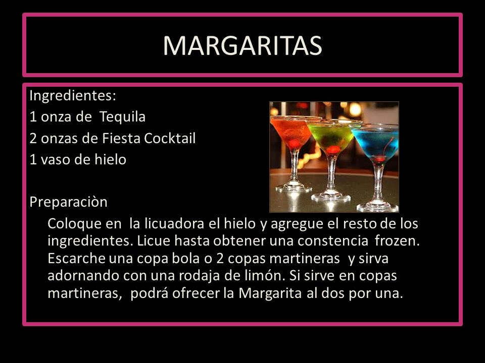 MARGARITAS Ingredientes: 1 onza de Tequila 2 onzas de Fiesta Cocktail 1 vaso de hielo Preparaciòn Coloque en la licuadora el hielo y agregue el resto