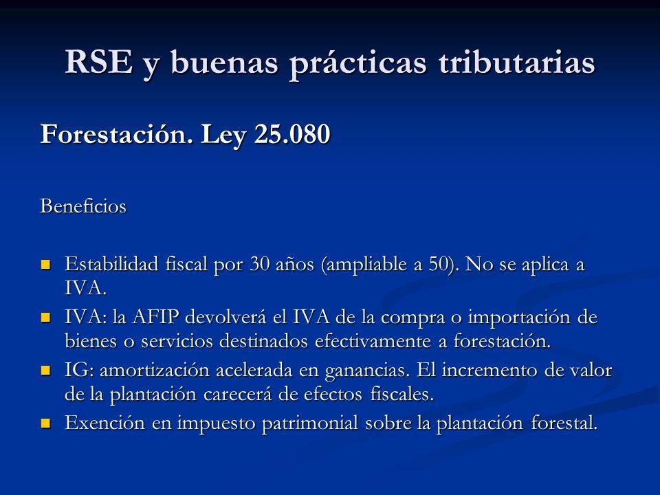 RSE y buenas prácticas tributarias Forestación. Ley 25.080 Beneficios Estabilidad fiscal por 30 años (ampliable a 50). No se aplica a IVA. Estabilidad