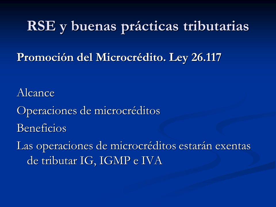 RSE y buenas prácticas tributarias Promoción del Microcrédito. Ley 26.117 Alcance Operaciones de microcréditos Beneficios Las operaciones de microcréd
