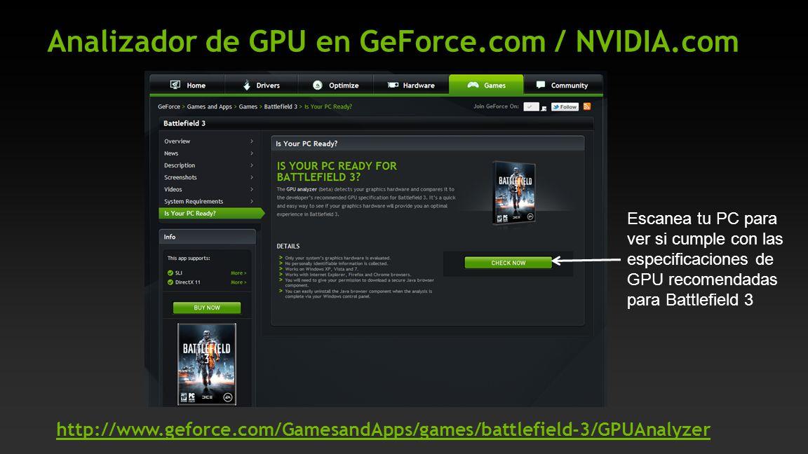 Analizador de GPU en GeForce.com / NVIDIA.com Escanea tu PC para ver si cumple con las especificaciones de GPU recomendadas para Battlefield 3 http://www.geforce.com/GamesandApps/games/battlefield-3/GPUAnalyzer