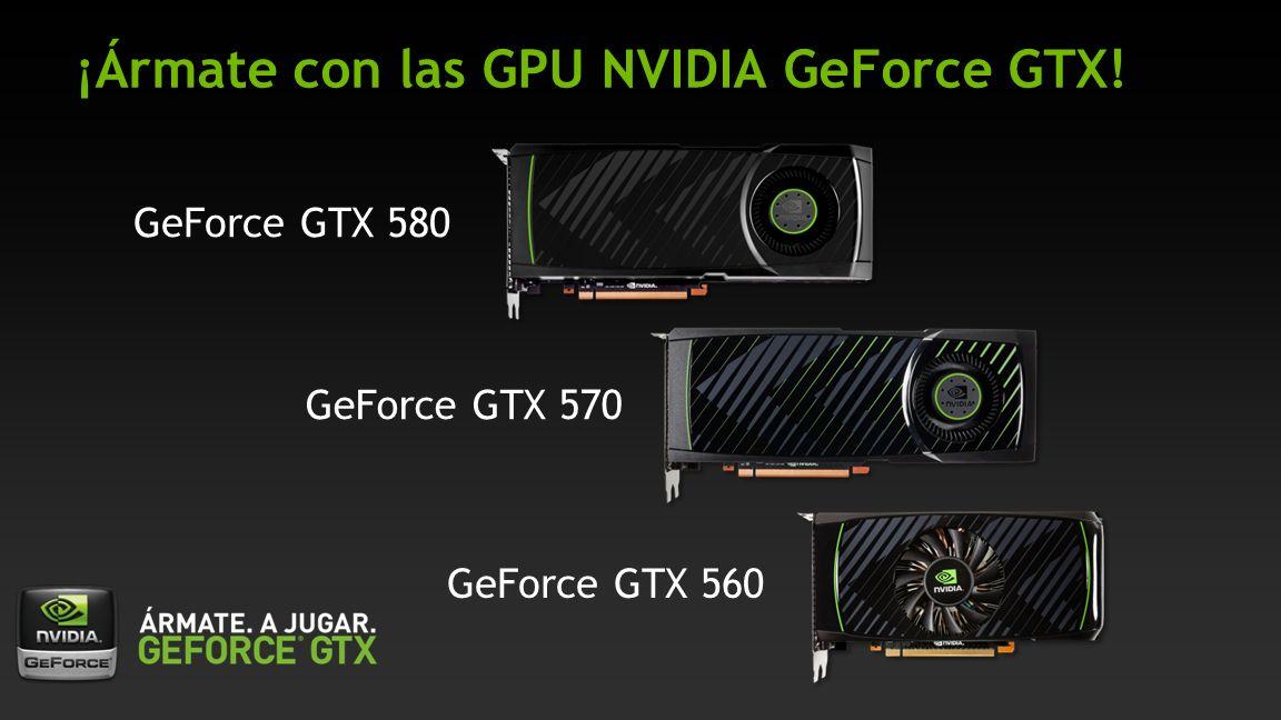 ¡Ármate con las GPU NVIDIA GeForce GTX! GeForce GTX 580 GeForce GTX 570 GeForce GTX 560