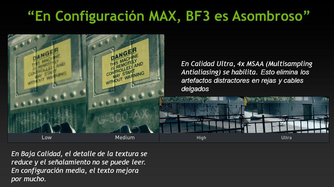 En Configuración MAX, BF3 es Asombroso En Calidad Ultra, 4x MSAA (Multisampling Antialiasing) se habilita. Esto elimina los artefactos distractores en
