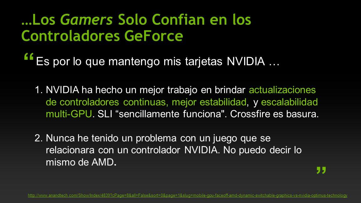 …Los Gamers Solo Confian en los Controladores GeForce Es por lo que mantengo mis tarjetas NVIDIA … http://www.anandtech.com/Show/Index/4839 cPage=8&all=False&sort=0&page=1&slug=mobile-gpu-faceoff-amd-dynamic-switchable-graphics-vs-nvidia-optimus-technology 1.NVIDIA ha hecho un mejor trabajo en brindar actualizaciones de controladores continuas, mejor estabilidad, y escalabilidad multi-GPU.