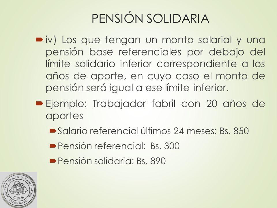 PENSIÓN SOLIDARIA iv) Los que tengan un monto salarial y una pensión base referenciales por debajo del límite solidario inferior correspondiente a los años de aporte, en cuyo caso el monto de pensión será igual a ese límite inferior.