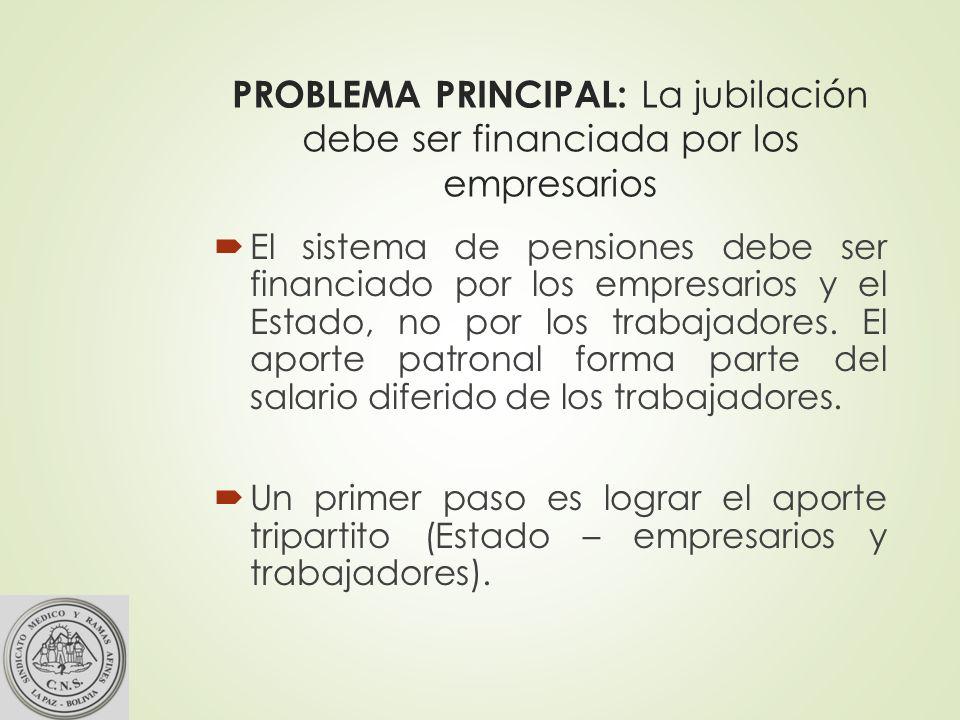 PROBLEMA PRINCIPAL: La jubilación debe ser financiada por los empresarios El sistema de pensiones debe ser financiado por los empresarios y el Estado, no por los trabajadores.
