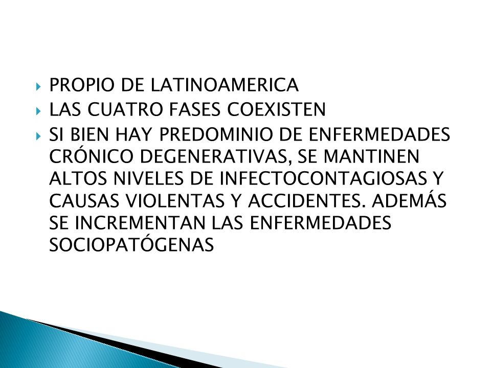 PROPIO DE LATINOAMERICA LAS CUATRO FASES COEXISTEN SI BIEN HAY PREDOMINIO DE ENFERMEDADES CRÓNICO DEGENERATIVAS, SE MANTINEN ALTOS NIVELES DE INFECTOCONTAGIOSAS Y CAUSAS VIOLENTAS Y ACCIDENTES.
