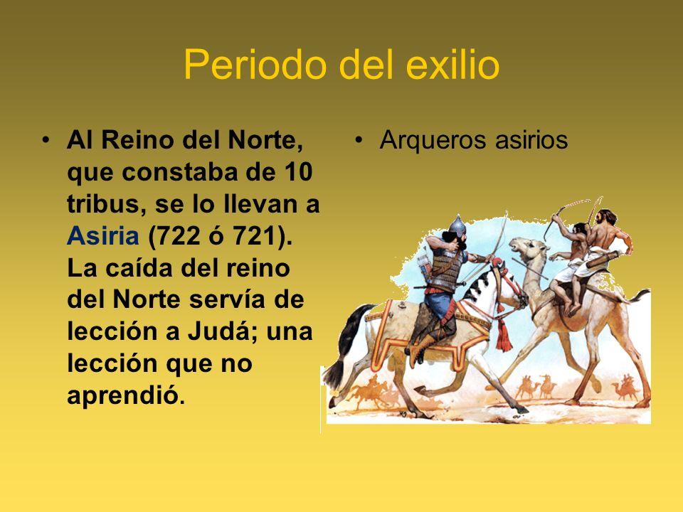 Periodo del exilio Al Reino del Norte, que constaba de 10 tribus, se lo llevan a Asiria (722 ó 721). La caída del reino del Norte servía de lección a