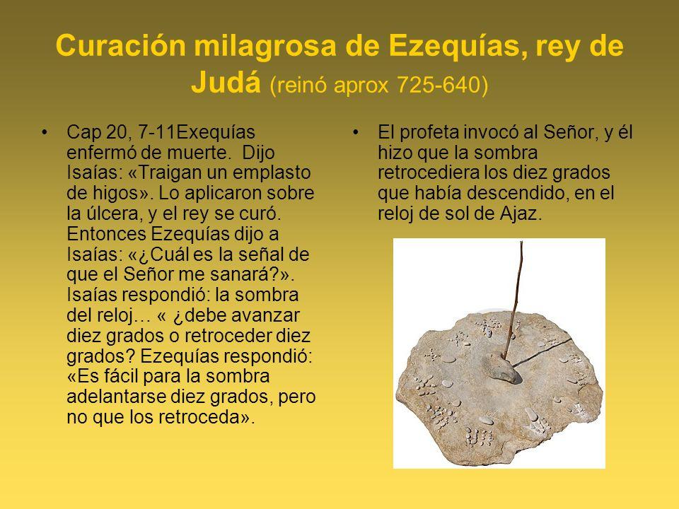 Curación milagrosa de Ezequías, rey de Judá (reinó aprox 725-640) Cap 20, 7-11Exequías enfermó de muerte.