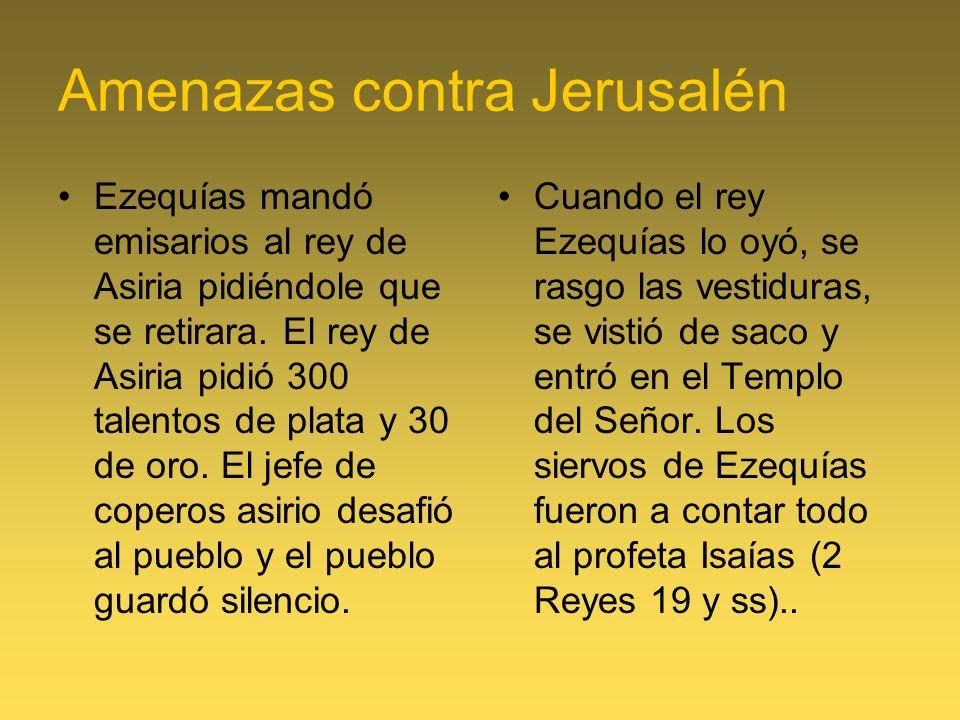 Amenazas contra Jerusalén Ezequías mandó emisarios al rey de Asiria pidiéndole que se retirara. El rey de Asiria pidió 300 talentos de plata y 30 de o