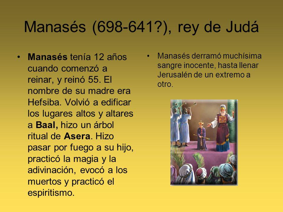 Manasés (698-641?), rey de Judá Manasés tenía 12 años cuando comenzó a reinar, y reinó 55. El nombre de su madre era Hefsiba. Volvió a edificar los lu