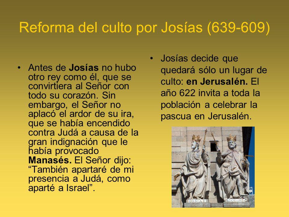 Reforma del culto por Josías (639-609) Antes de Josías no hubo otro rey como él, que se convirtiera al Señor con todo su corazón. Sin embargo, el Seño