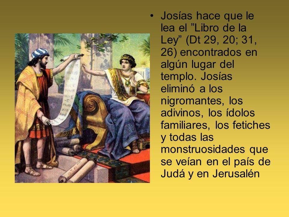 Josías hace que le lea el Libro de la Ley (Dt 29, 20; 31, 26) encontrados en algún lugar del templo. Josías eliminó a los nigromantes, los adivinos, l