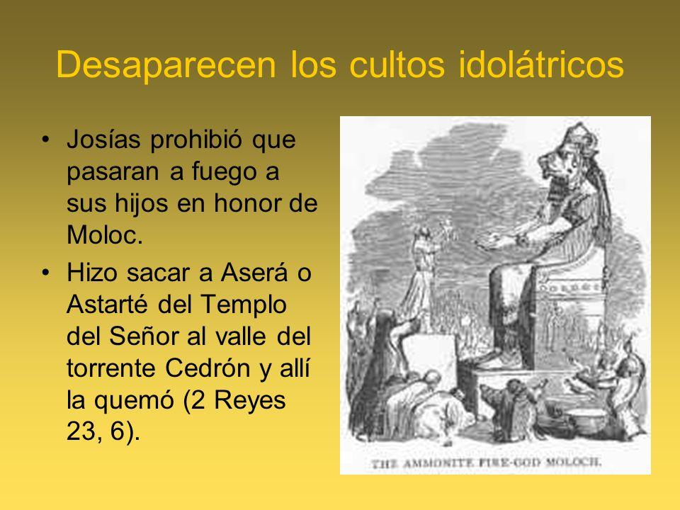 Desaparecen los cultos idolátricos Josías prohibió que pasaran a fuego a sus hijos en honor de Moloc. Hizo sacar a Aserá o Astarté del Templo del Seño