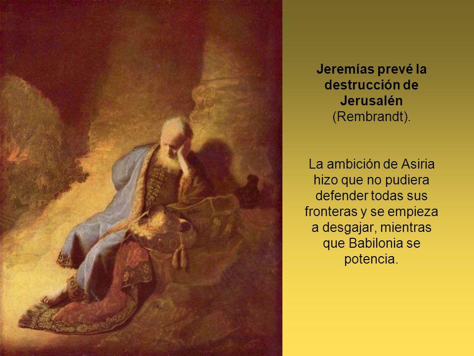 Jeremías prevé la destrucción de Jerusalén (Rembrandt). La ambición de Asiria hizo que no pudiera defender todas sus fronteras y se empieza a desgajar
