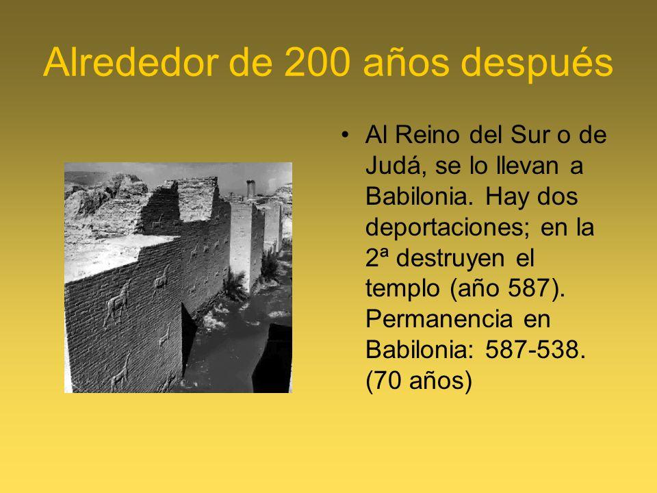 Alrededor de 200 años después Al Reino del Sur o de Judá, se lo llevan a Babilonia. Hay dos deportaciones; en la 2ª destruyen el templo (año 587). Per