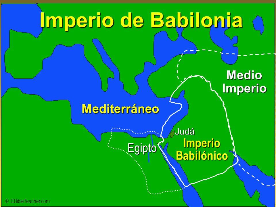 Judá Imperio Babilónico MedioImperio Mediterráneo Imperio de Babilonia © EBibleTeacher.com Egipto