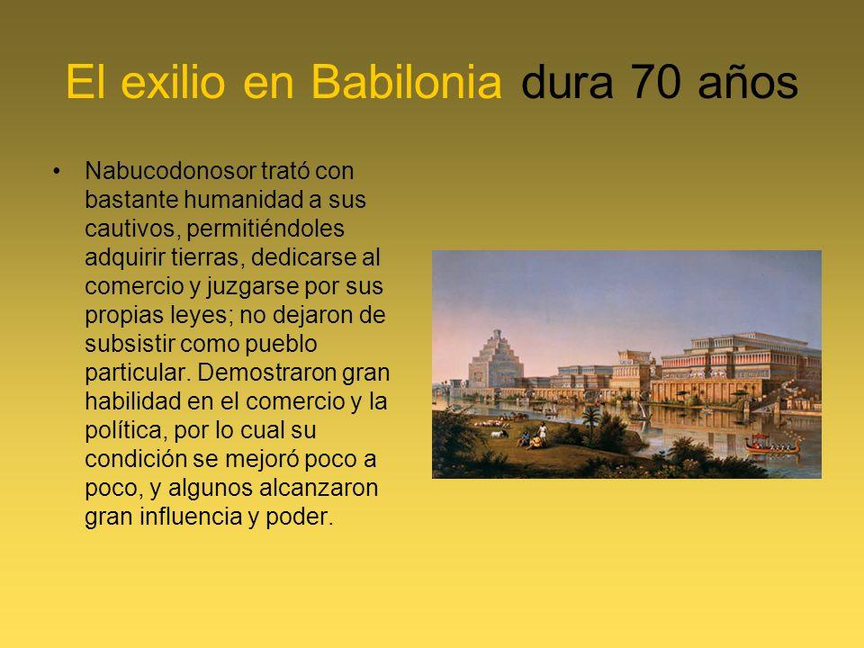 El exilio en Babilonia dura 70 años Nabucodonosor trató con bastante humanidad a sus cautivos, permitiéndoles adquirir tierras, dedicarse al comercio