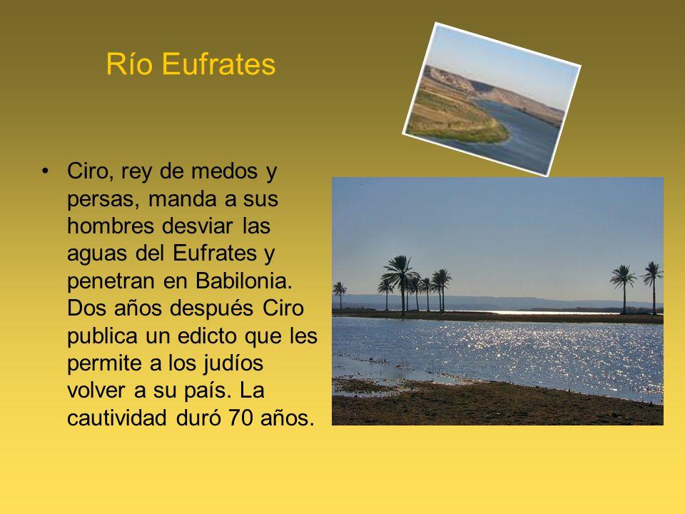 Río Eufrates Ciro, rey de medos y persas, manda a sus hombres desviar las aguas del Eufrates y penetran en Babilonia. Dos años después Ciro publica un