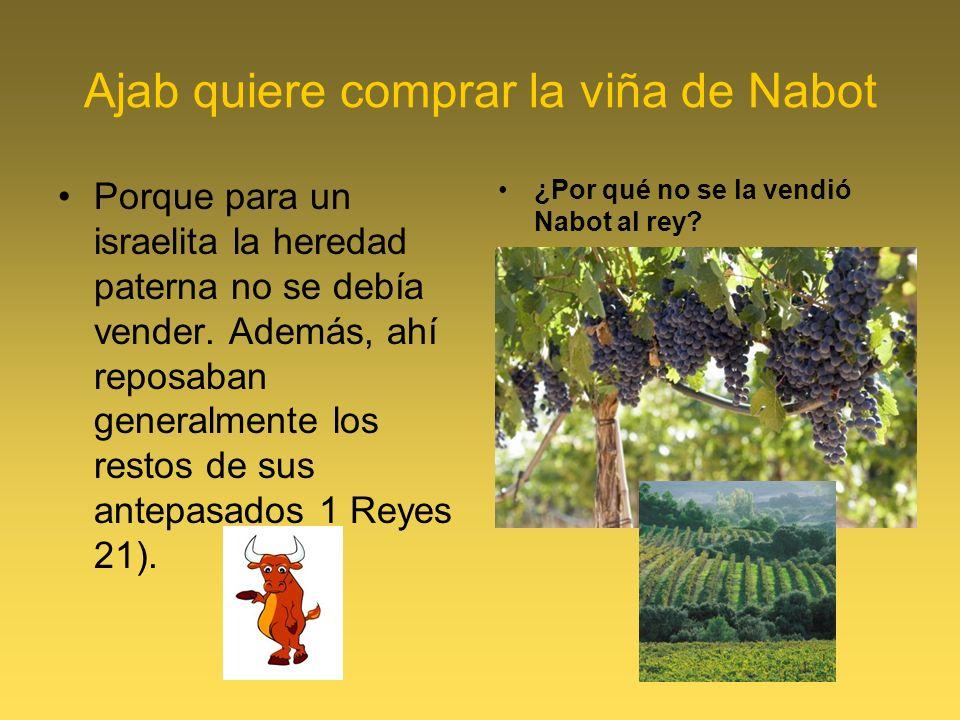 Ajab quiere comprar la viña de Nabot Porque para un israelita la heredad paterna no se debía vender. Además, ahí reposaban generalmente los restos de