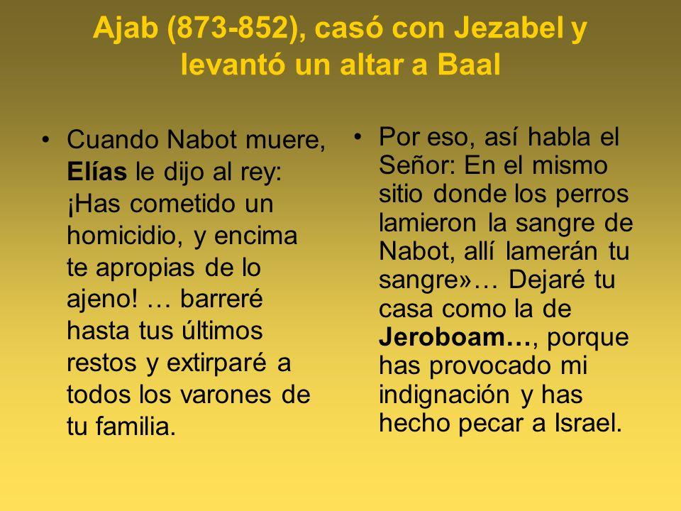 Ajab (873-852), casó con Jezabel y levantó un altar a Baal Cuando Nabot muere, Elías le dijo al rey: ¡Has cometido un homicidio, y encima te apropias de lo ajeno.