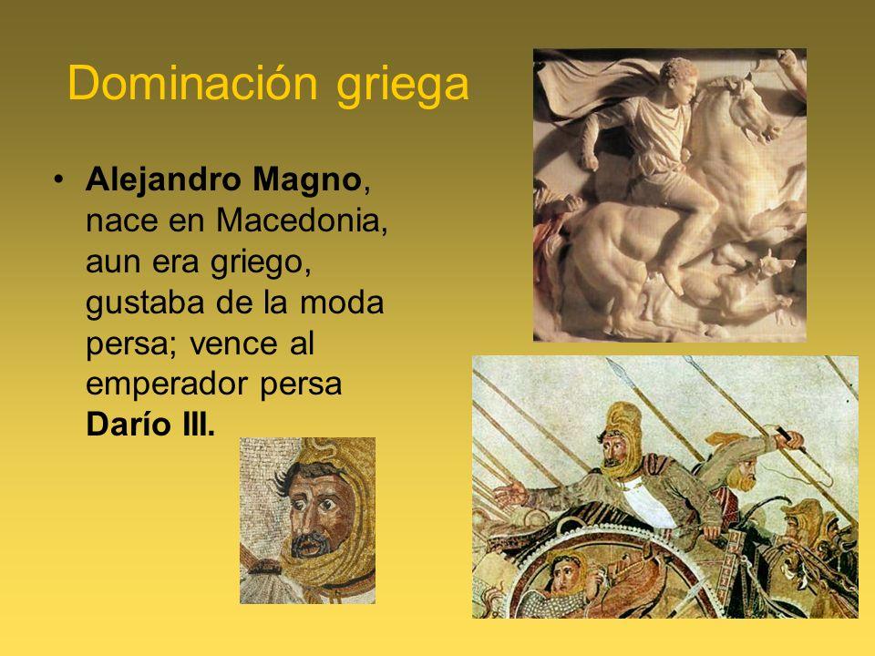 Dominación griega Alejandro Magno, nace en Macedonia, aun era griego, gustaba de la moda persa; vence al emperador persa Darío III.