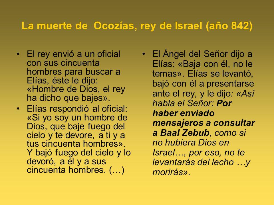 La muerte de Ocozías, rey de Israel (año 842) El rey envió a un oficial con sus cincuenta hombres para buscar a Elías, éste le dijo: «Hombre de Dios,
