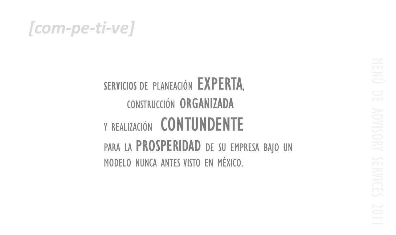 MENÚ DE ADVISORY SERVICES 2011 [com-pe-ti-ve] SERVICIOS DE PLANEACIÓN EXPERTA, CONSTRUCCIÓN ORGANIZADA Y REALIZACIÓN CONTUNDENTE PARA LA PROSPERIDAD DE SU EMPRESA BAJO UN MODELO NUNCA ANTES VISTO EN MÉXICO.