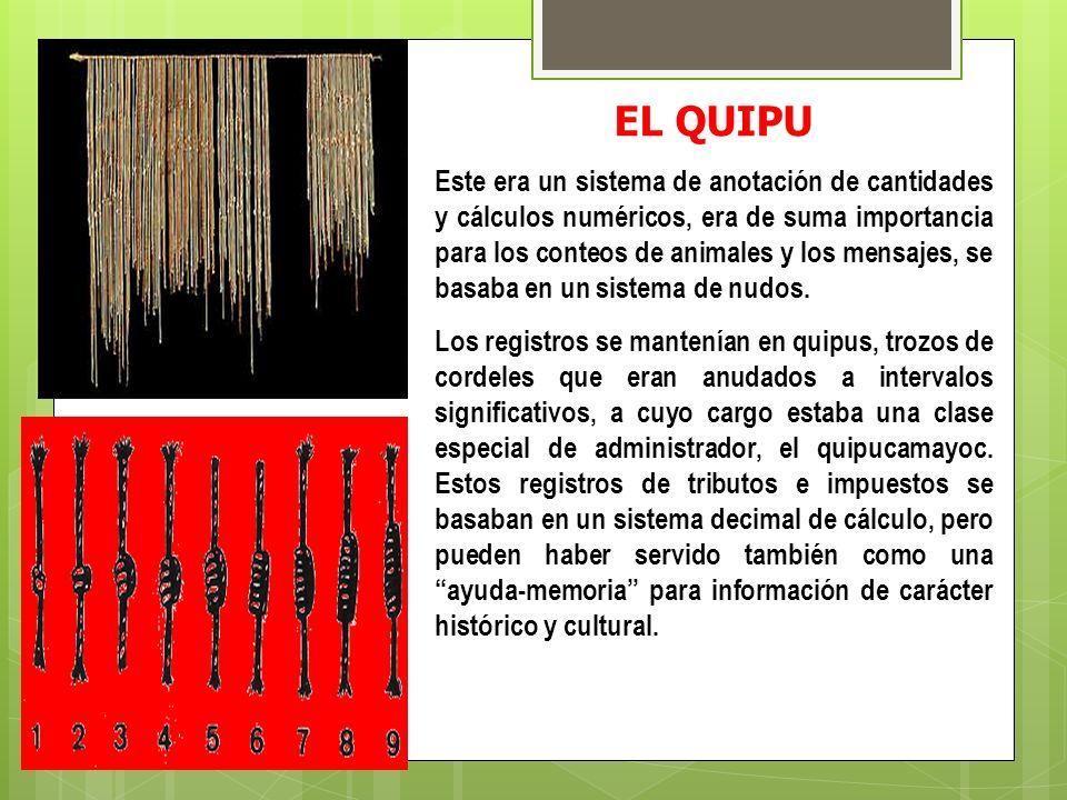 EL QUIPU Este era un sistema de anotación de cantidades y cálculos numéricos, era de suma importancia para los conteos de animales y los mensajes, se