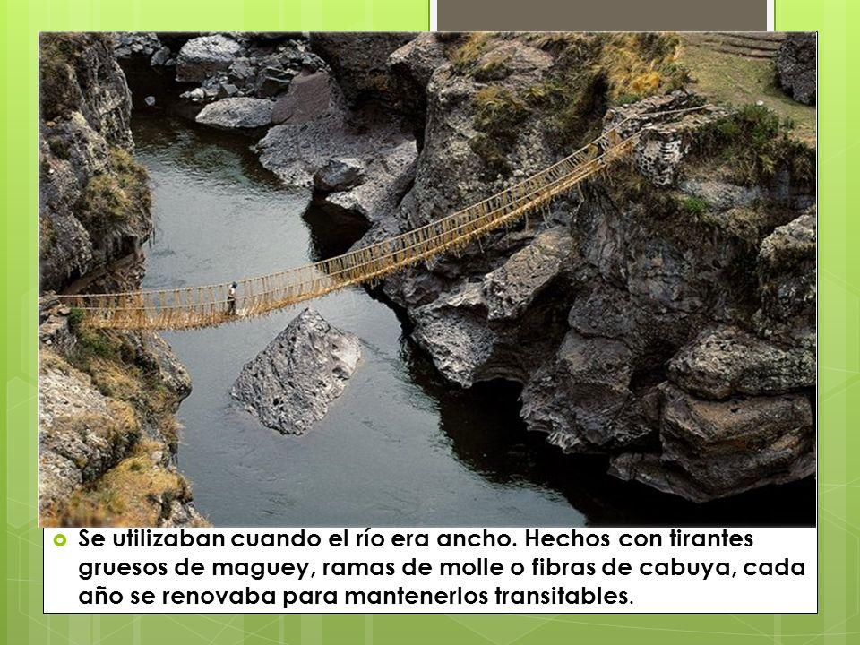 Se utilizaban cuando el río era ancho. Hechos con tirantes gruesos de maguey, ramas de molle o fibras de cabuya, cada año se renovaba para mantenerlos